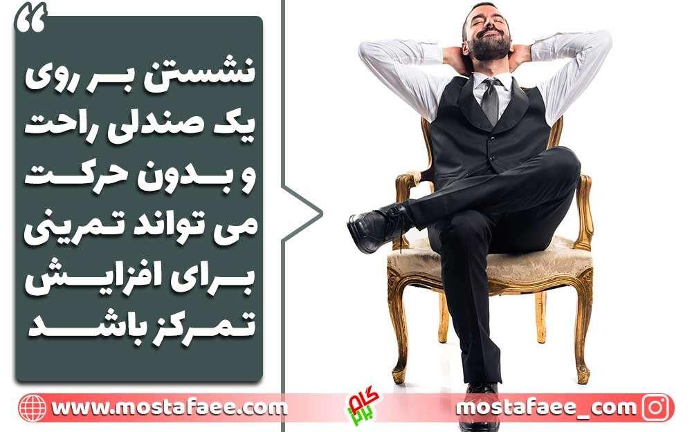 نشستن بر روی یک صندلی راحت و بدون حرکت می تواند تمرینی برای افزایش تمرکز باشد.
