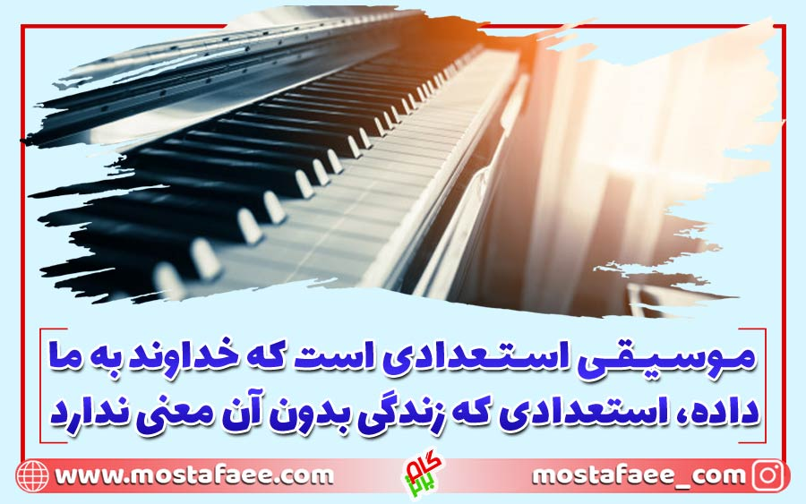 موسیقی استعدادی است که خداوند به ما داده، استعدادی که زندگی بدون آن معنی ندارد