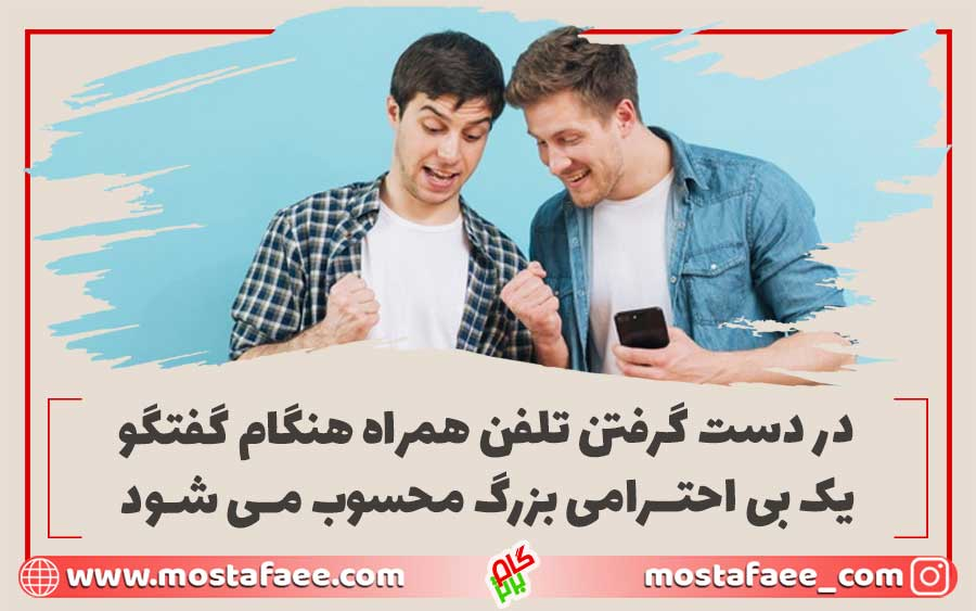 در دست گرفتن تلفن همراه هنگام گفتگو، یک بیاحترامی بزرگ محسوب می شود