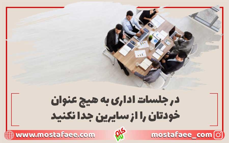 در جلسات اداری به هیچ عنوان خودتان را از سایرین جدا نکنید