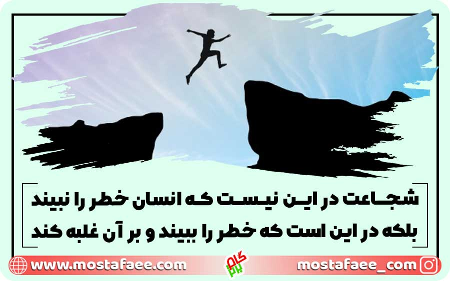 شجاعت در این نیست که انسان خطر را نبیند بلکه در این است که خطر را ببیند و بر آن غلبه کند.
